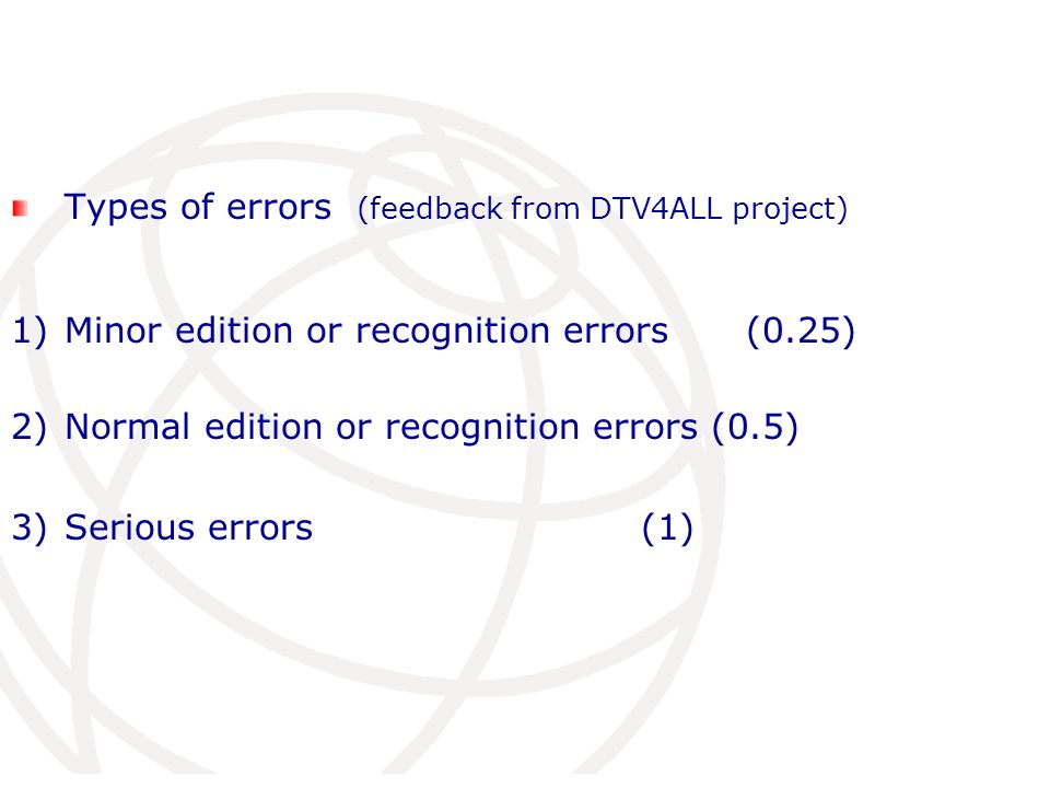 Types of errors (feedback from DTV4ALL project) 1) Minor edition or recognition errors (0.25) 2)Normal edition or recognition errors (0.5) 3)Serious errors(1)