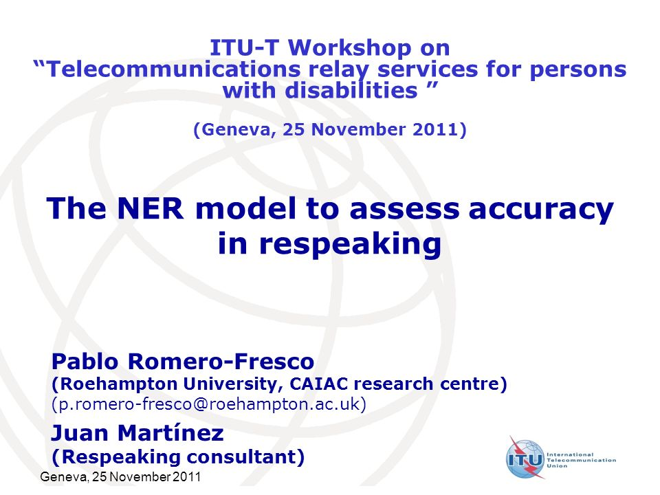 Geneva, 25 November 2011 The NER model to assess accuracy in respeaking Pablo Romero-Fresco (Roehampton University, CAIAC research centre) (p.romero-fresco@roehampton.ac.uk) Juan Martínez (Respeaking consultant) ITU-T Workshop onTelecommunications relay services for persons with disabilities (Geneva, 25 November 2011)