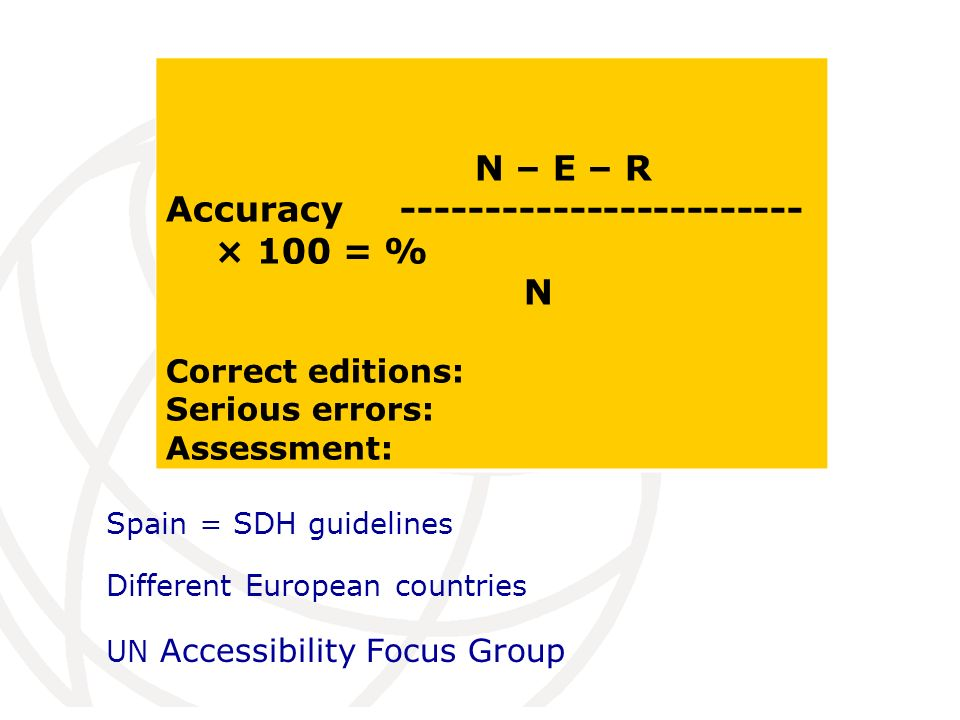 Spain = SDH guidelines Different European countries UN Accessibility Focus Group N – E – R Accuracy ------------------------ × 100 = % N Correct editions: Serious errors: Assessment: