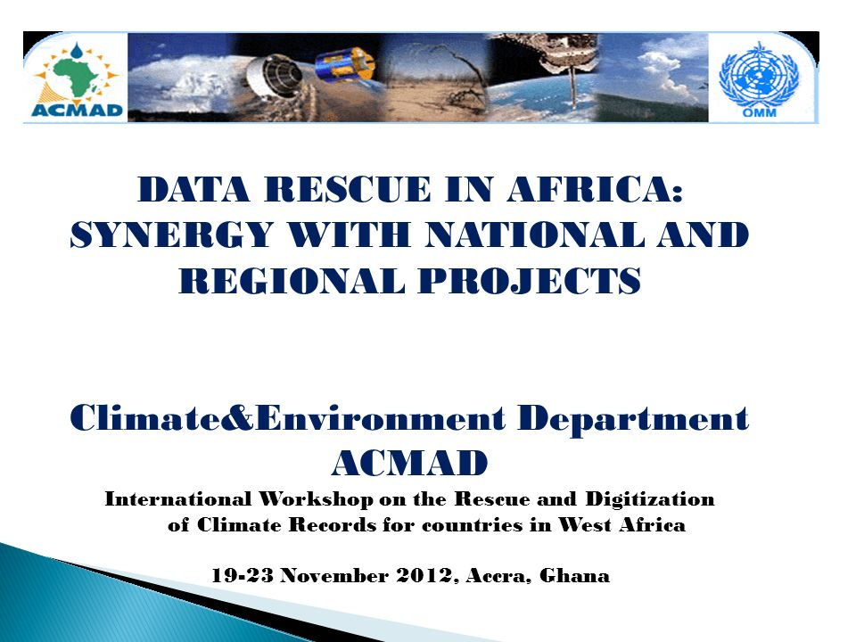 DATA RESCUE IN AFRICA: SYNERGY WITH NATIONAL AND REGIONAL PROJECTS Climate&Environment Department ACMAD International Workshop on the Rescue and Digitization of Climate Records for countries in West Africa 19-23 November 2012, Accra, Ghana