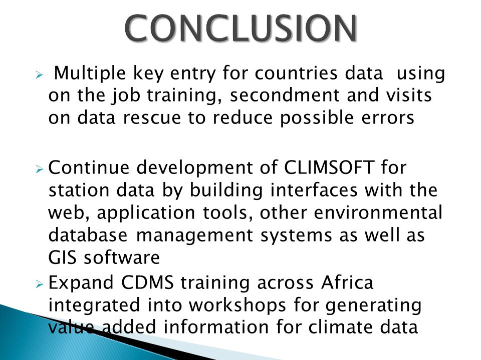 Multiple key entry for countries data using on the job training, secondment and visits on data rescue to reduce possible errors Continue development of CLIMSOFT for station data by building interfaces with the web, application tools, other environmental database management systems as well as GIS software Expand CDMS training across Africa integrated into workshops for generating value added information for climate data