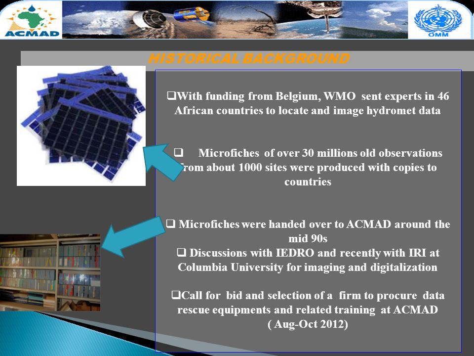 HISTORICAL BACKGROUND With funding from Belgium, WMO sent experts in 46 African countries to locate and image hydromet data Microfiches of over 30 millions old observations from about 1000 sites were produced with copies to countries Microfiches were handed over to ACMAD around the mid 90s Discussions with IEDRO and recently with IRI at Columbia University for imaging and digitalization Call for bid and selection of a firm to procure data rescue equipments and related training at ACMAD ( Aug-Oct 2012)