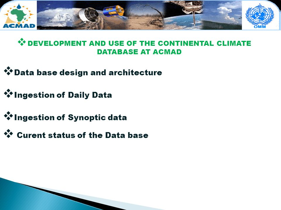 DEVELOPMENT AND USE OF THE CONTINENTAL CLIMATE DATABASE AT ACMAD Data base design and architecture Ingestion of Daily Data Ingestion of Synoptic data Curent status of the Data base