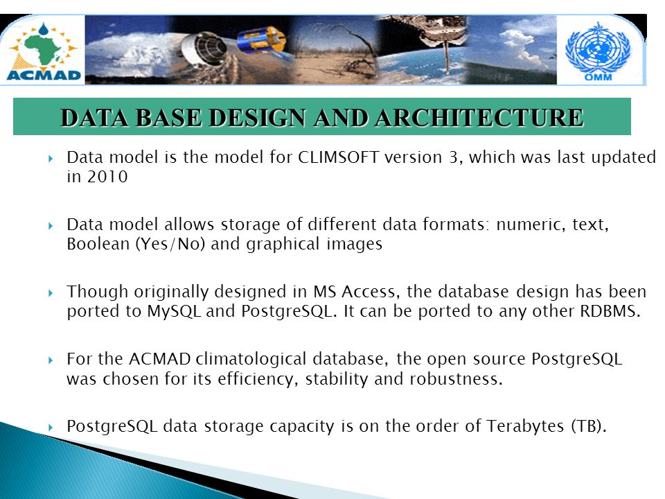 DATA BASE DESIGN AND ARCHITECTURE Data model is the model for CLIMSOFT version 3, which was last updated in 2010 Data model allows storage of different data formats: numeric, text, Boolean (Yes/No) and graphical images Though originally designed in MS Access, the database design has been ported to MySQL and PostgreSQL.
