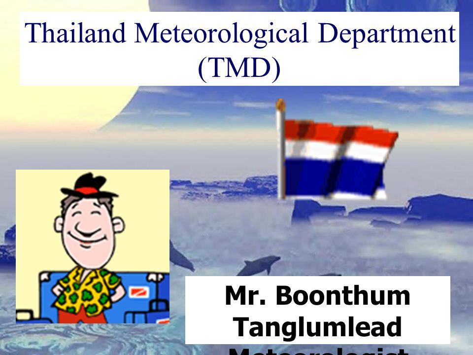 Mr. Boonthum Tanglumlead Meteorologist Thailand Meteorological Department (TMD)