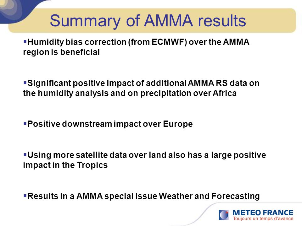 Humidity bias correction (from ECMWF) over the AMMA region is beneficial Significant positive impact of additional AMMA RS data on the humidity analysis and on precipitation over Africa Positive downstream impact over Europe Using more satellite data over land also has a large positive impact in the Tropics Results in a AMMA special issue Weather and Forecasting Summary of AMMA results