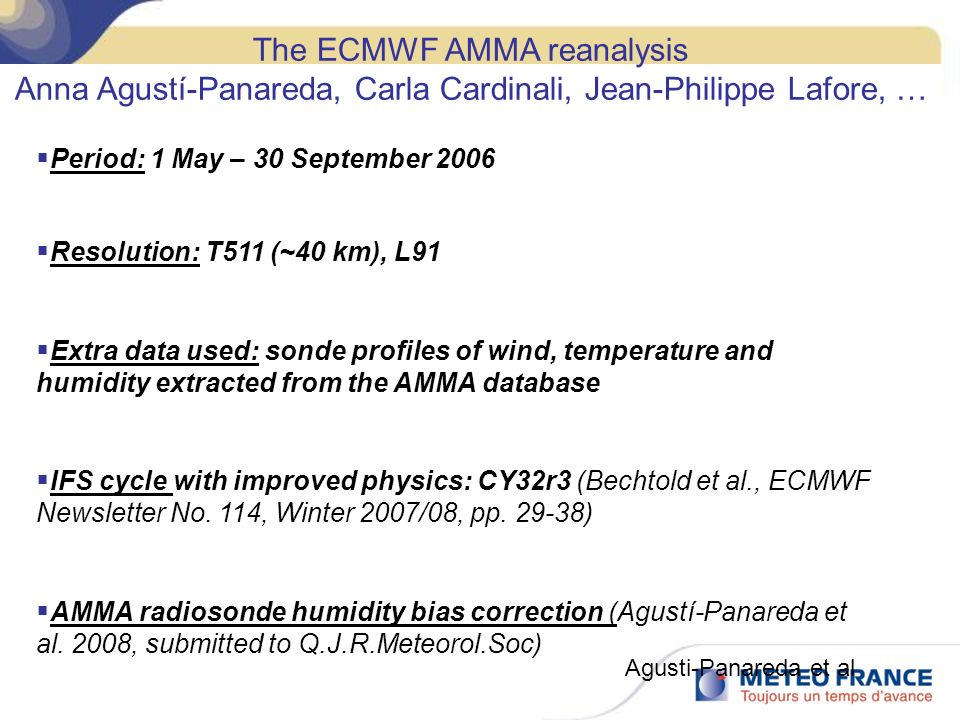The ECMWF AMMA reanalysis Anna Agustí-Panareda, Carla Cardinali, Jean-Philippe Lafore, … Period: 1 May – 30 September 2006 Resolution: T511 (~40 km), L91 Extra data used: sonde profiles of wind, temperature and humidity extracted from the AMMA database IFS cycle with improved physics: CY32r3 (Bechtold et al., ECMWF Newsletter No.