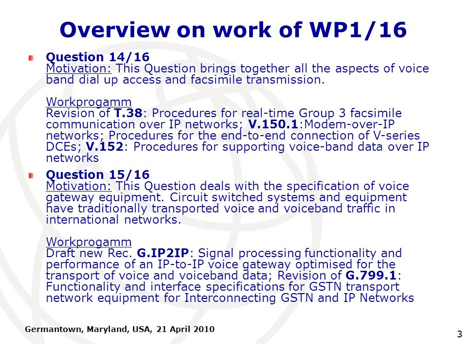 International Telecommunication Union Germantown, Maryland, USA, 21 April 2010 3 Overview on work of WP1/16 Question 14/16 Motivation: This Question brings together all the aspects of voice band dial up access and facsimile transmission.