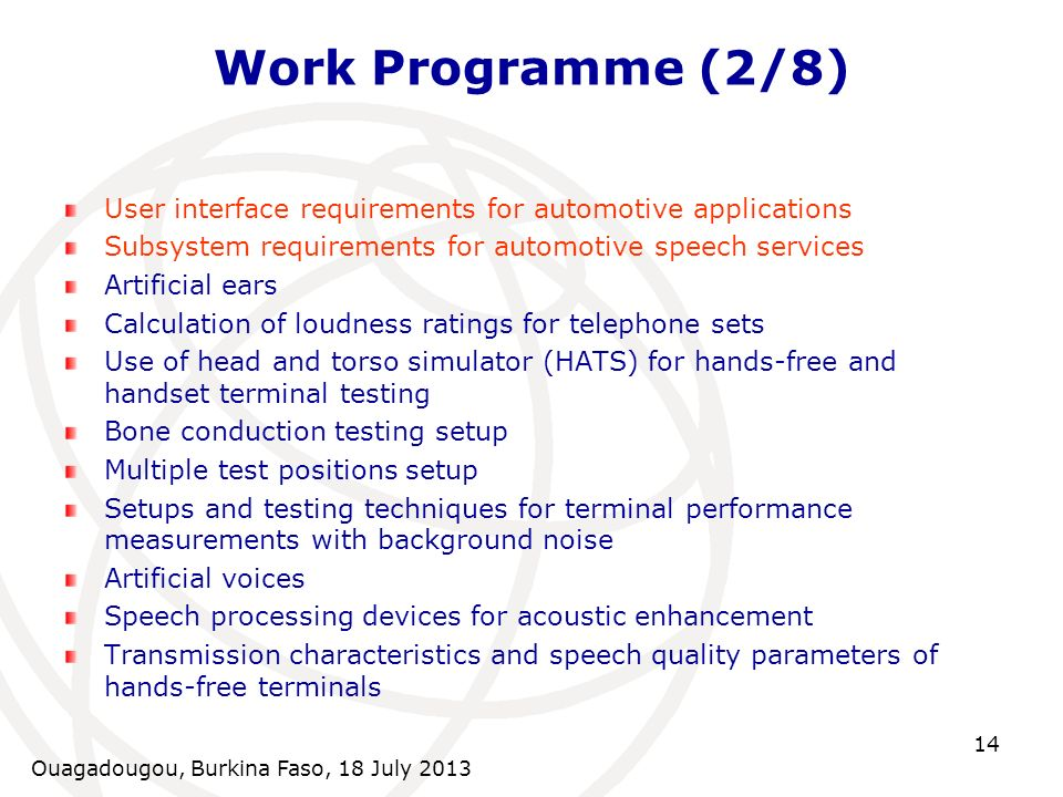 Ouagadougou, Burkina Faso, 18 July 2013 14 Work Programme (2/8) User interface requirements for automotive applications Subsystem requirements for automotive speech services Artificial ears Calculation of loudness ratings for telephone sets Use of head and torso simulator (HATS) for hands-free and handset terminal testing Bone conduction testing setup Multiple test positions setup Setups and testing techniques for terminal performance measurements with background noise Artificial voices Speech processing devices for acoustic enhancement Transmission characteristics and speech quality parameters of hands-free terminals