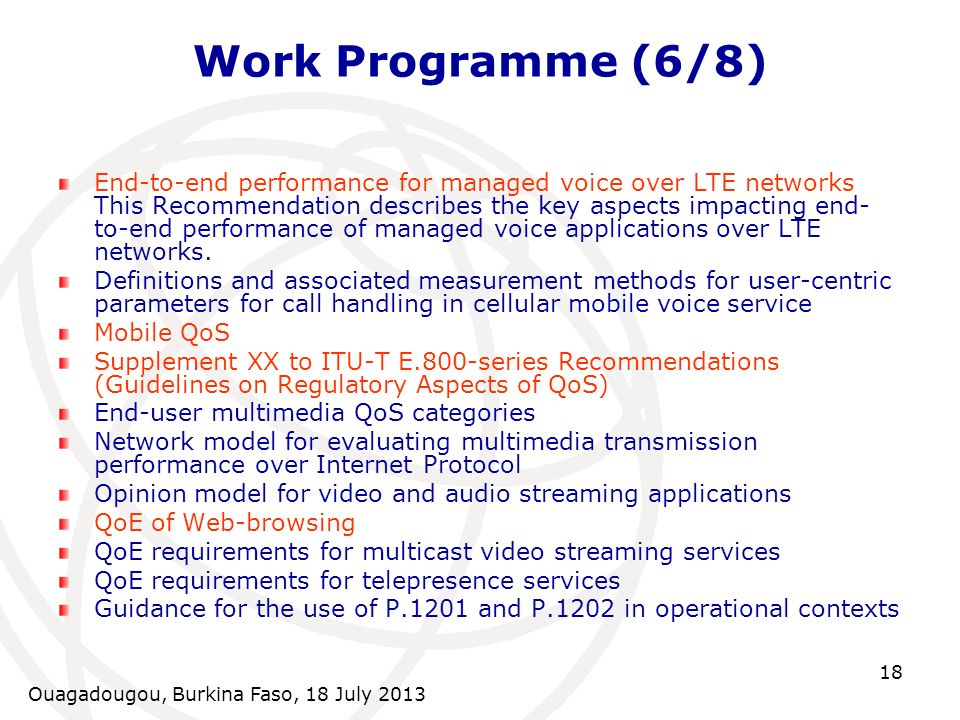 Ouagadougou, Burkina Faso, 18 July 2013 18 Work Programme (6/8) End-to-end performance for managed voice over LTE networks This Recommendation describes the key aspects impacting end- to-end performance of managed voice applications over LTE networks.