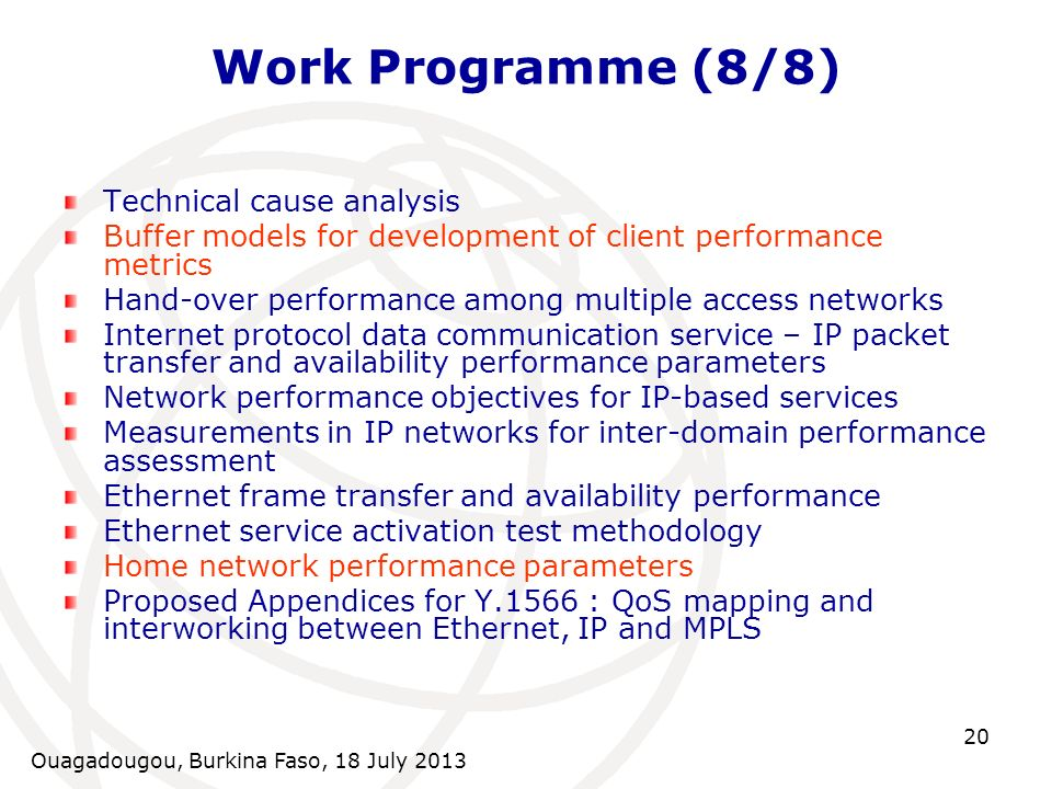 Ouagadougou, Burkina Faso, 18 July 2013 20 Work Programme (8/8) Technical cause analysis Buffer models for development of client performance metrics Hand-over performance among multiple access networks Internet protocol data communication service – IP packet transfer and availability performance parameters Network performance objectives for IP-based services Measurements in IP networks for inter-domain performance assessment Ethernet frame transfer and availability performance Ethernet service activation test methodology Home network performance parameters Proposed Appendices for Y.1566 : QoS mapping and interworking between Ethernet, IP and MPLS