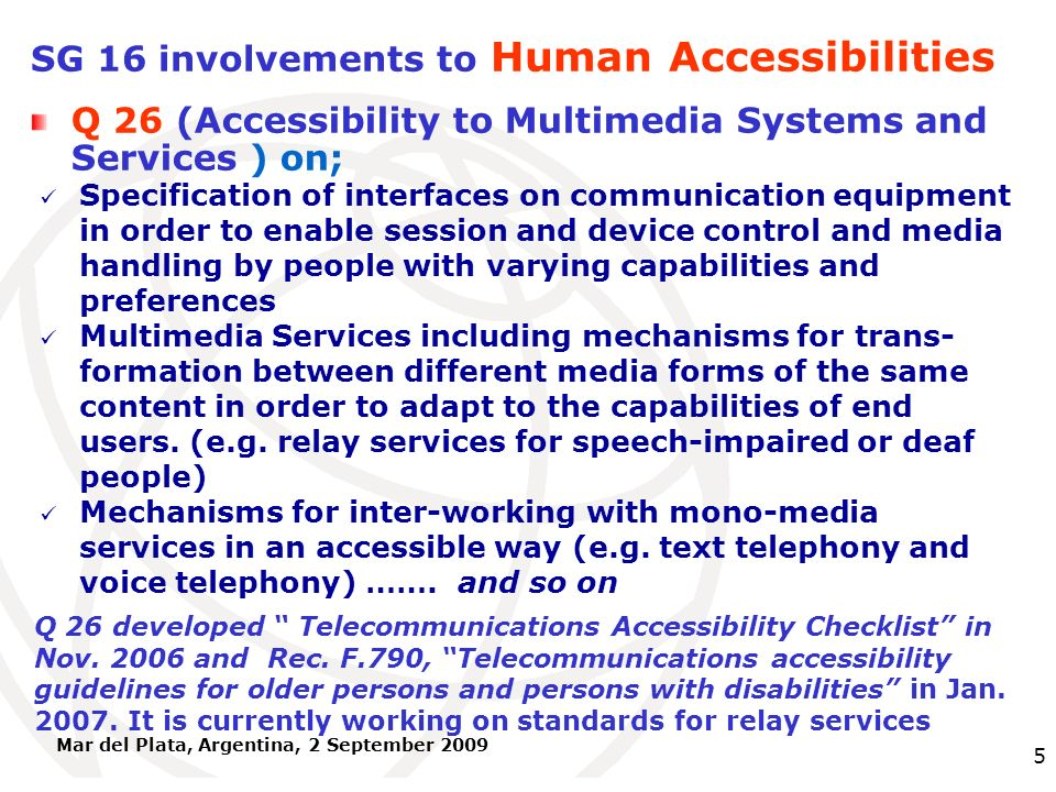International Telecommunication Union Mar del Plata, Argentina, 2 September 2009 5 SG 16 involvements to Human Accessibilities Specification of interfaces on communication equipment in order to enable session and device control and media handling by people with varying capabilities and preferences Multimedia Services including mechanisms for trans- formation between different media forms of the same content in order to adapt to the capabilities of end users.