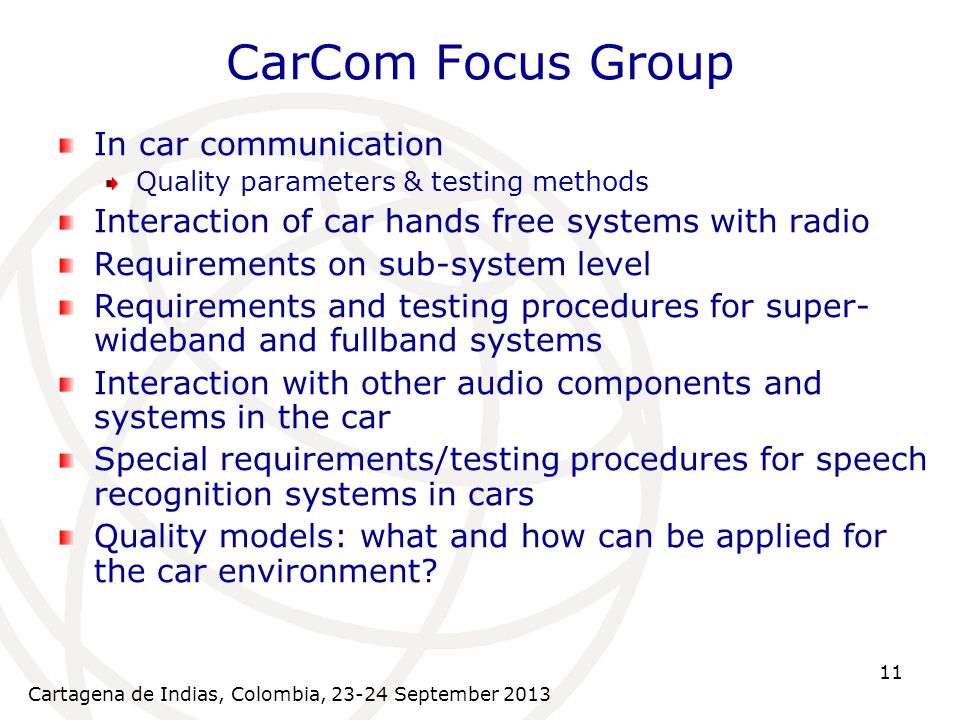 Cartagena de Indias, Colombia, September CarCom Focus Group In car communication Quality parameters & testing methods Interaction of car hands free systems with radio Requirements on sub-system level Requirements and testing procedures for super- wideband and fullband systems Interaction with other audio components and systems in the car Special requirements/testing procedures for speech recognition systems in cars Quality models: what and how can be applied for the car environment