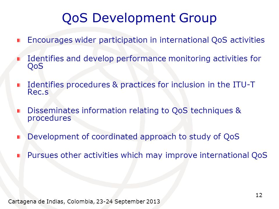 Cartagena de Indias, Colombia, September QoS Development Group Encourages wider participation in international QoS activities Identifies and develop performance monitoring activities for QoS Identifies procedures & practices for inclusion in the ITU-T Rec.s Disseminates information relating to QoS techniques & procedures Development of coordinated approach to study of QoS Pursues other activities which may improve international QoS