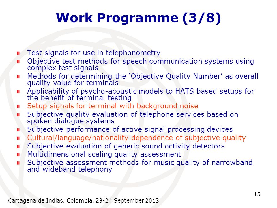 Cartagena de Indias, Colombia, 23-24 September 2013 15 Work Programme (3/8) Test signals for use in telephonometry Objective test methods for speech communication systems using complex test signals Methods for determining the Objective Quality Number as overall quality value for terminals Applicability of psycho-acoustic models to HATS based setups for the benefit of terminal testing Setup signals for terminal with background noise Subjective quality evaluation of telephone services based on spoken dialogue systems Subjective performance of active signal processing devices Cultural/language/nationality dependence of subjective quality Subjective evaluation of generic sound activity detectors Multidimensional scaling quality assessment Subjective assessment methods for music quality of narrowband and wideband telephony