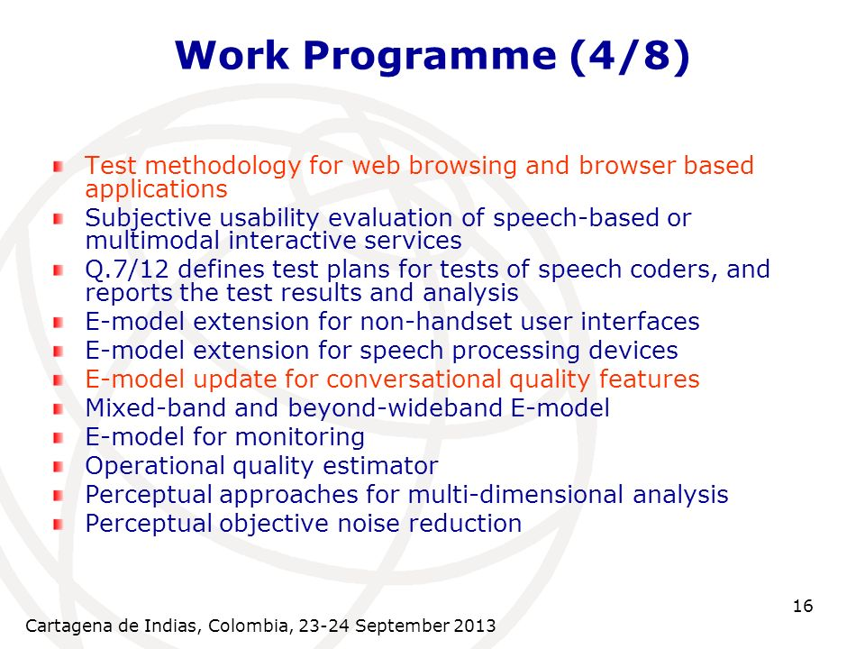 Cartagena de Indias, Colombia, 23-24 September 2013 16 Work Programme (4/8) Test methodology for web browsing and browser based applications Subjective usability evaluation of speech-based or multimodal interactive services Q.7/12 defines test plans for tests of speech coders, and reports the test results and analysis E-model extension for non-handset user interfaces E-model extension for speech processing devices E-model update for conversational quality features Mixed-band and beyond-wideband E-model E-model for monitoring Operational quality estimator Perceptual approaches for multi-dimensional analysis Perceptual objective noise reduction