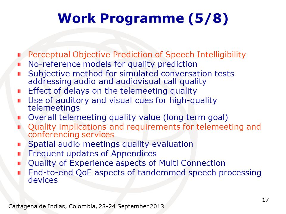 Cartagena de Indias, Colombia, 23-24 September 2013 17 Work Programme (5/8) Perceptual Objective Prediction of Speech Intelligibility No-reference models for quality prediction Subjective method for simulated conversation tests addressing audio and audiovisual call quality Effect of delays on the telemeeting quality Use of auditory and visual cues for high-quality telemeetings Overall telemeeting quality value (long term goal) Quality implications and requirements for telemeeting and conferencing services Spatial audio meetings quality evaluation Frequent updates of Appendices Quality of Experience aspects of Multi Connection End-to-end QoE aspects of tandemmed speech processing devices