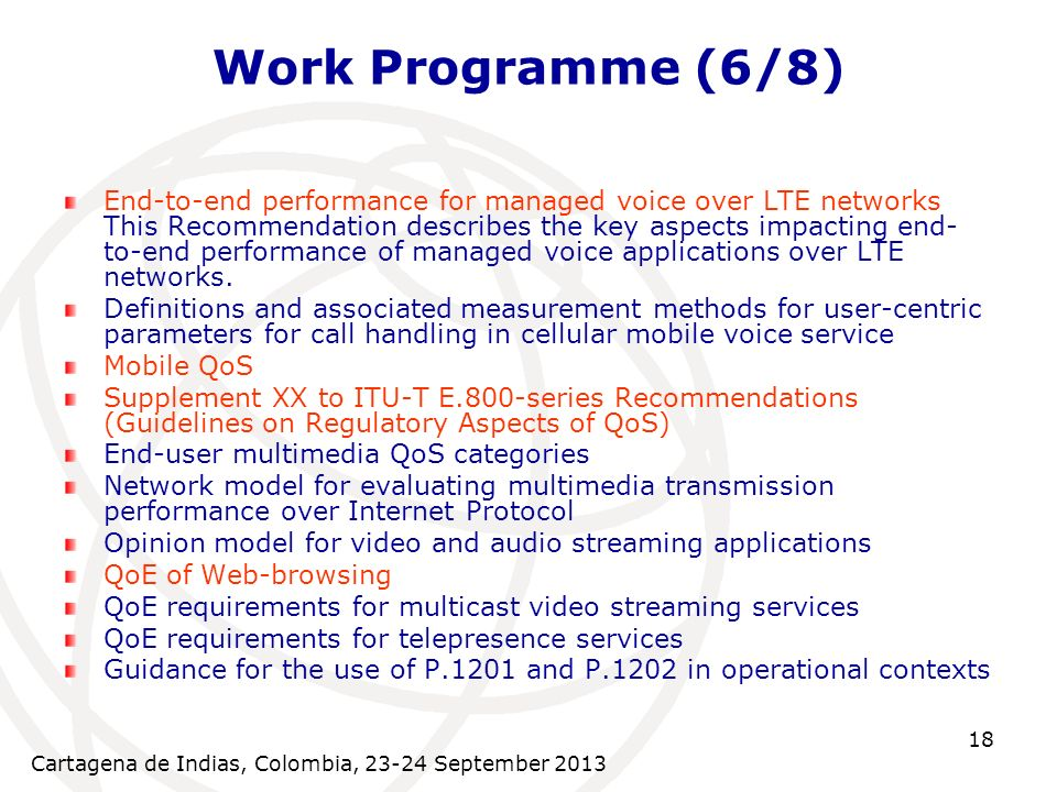 Cartagena de Indias, Colombia, 23-24 September 2013 18 Work Programme (6/8) End-to-end performance for managed voice over LTE networks This Recommendation describes the key aspects impacting end- to-end performance of managed voice applications over LTE networks.