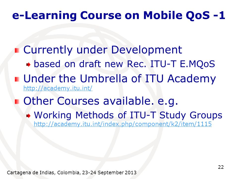 Cartagena de Indias, Colombia, 23-24 September 2013 22 e-Learning Course on Mobile QoS -1 Currently under Development based on draft new Rec.