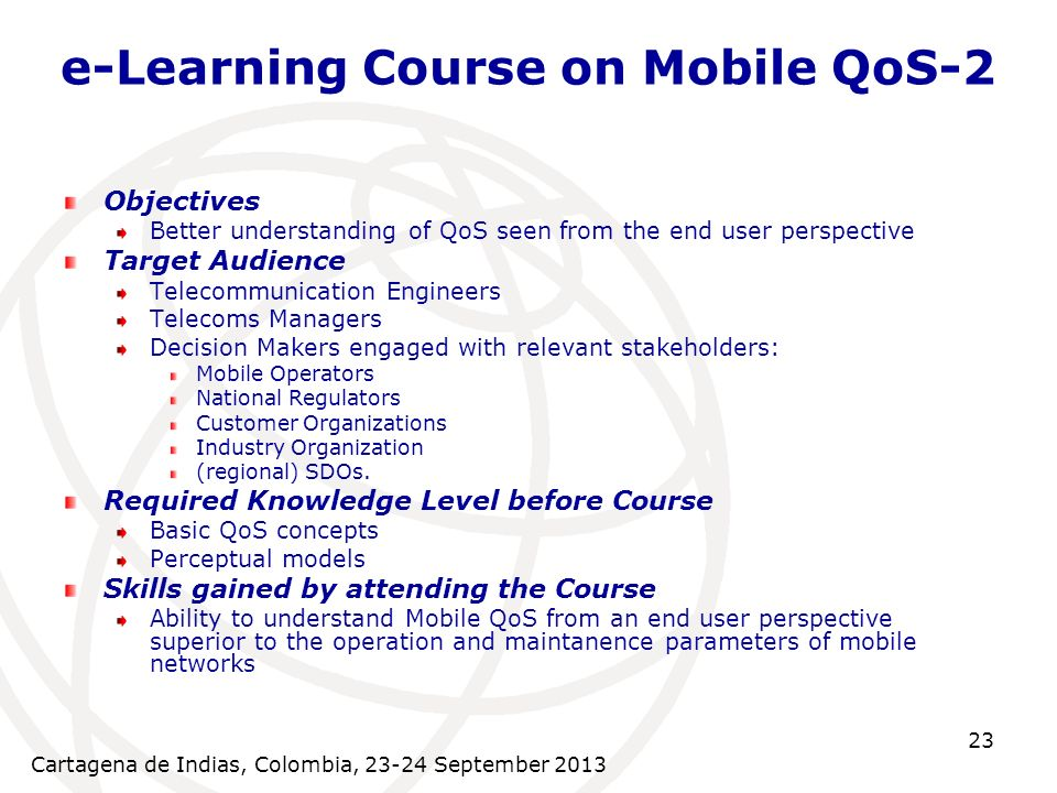 Cartagena de Indias, Colombia, September e-Learning Course on Mobile QoS-2 Objectives Better understanding of QoS seen from the end user perspective Target Audience Telecommunication Engineers Telecoms Managers Decision Makers engaged with relevant stakeholders: Mobile Operators National Regulators Customer Organizations Industry Organization (regional) SDOs.