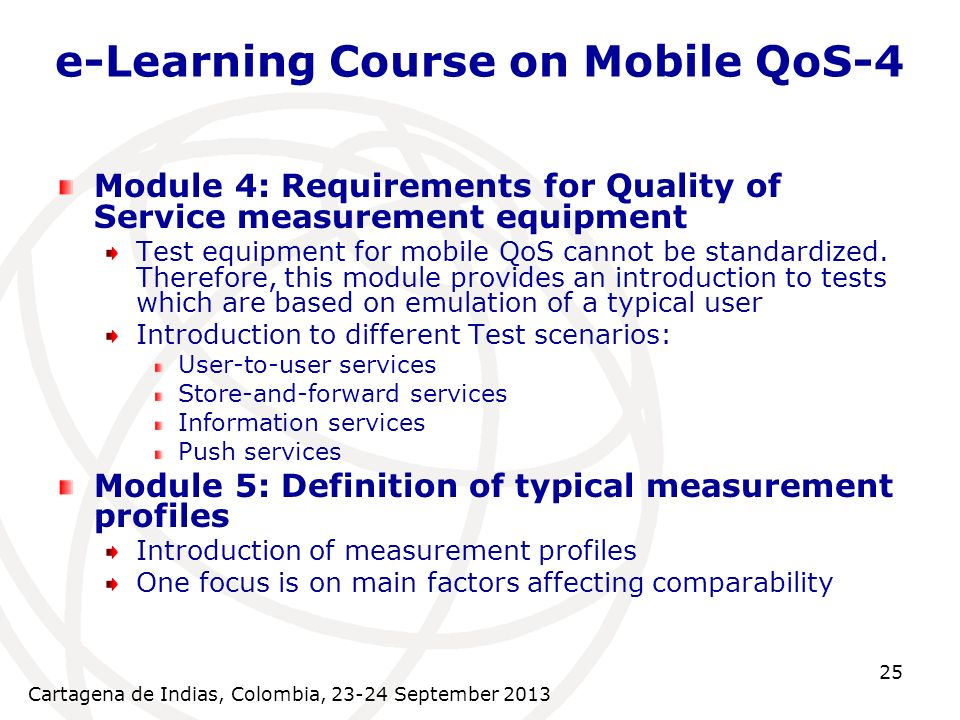 Cartagena de Indias, Colombia, September e-Learning Course on Mobile QoS-4 Module 4: Requirements for Quality of Service measurement equipment Test equipment for mobile QoS cannot be standardized.