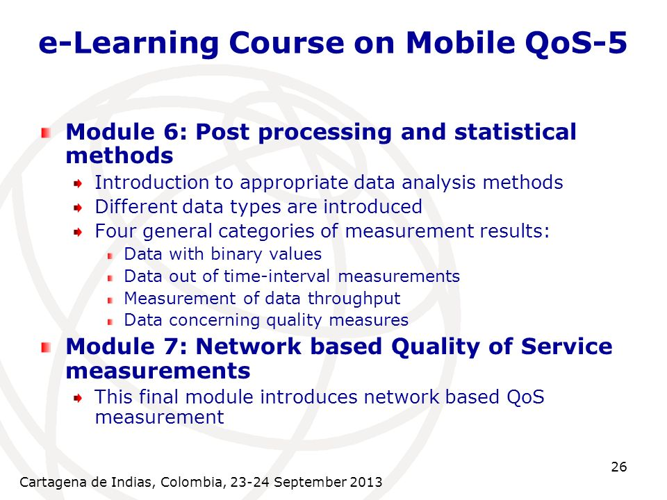 Cartagena de Indias, Colombia, 23-24 September 2013 26 e-Learning Course on Mobile QoS-5 Module 6: Post processing and statistical methods Introductio