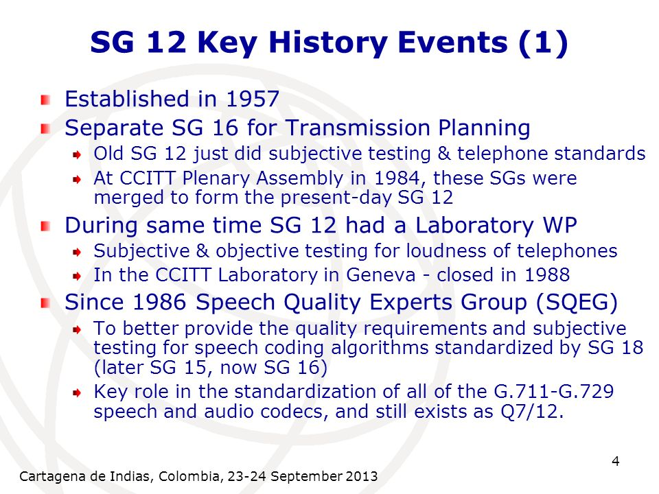 Cartagena de Indias, Colombia, September SG 12 Key History Events (1) Established in 1957 Separate SG 16 for Transmission Planning Old SG 12 just did subjective testing & telephone standards At CCITT Plenary Assembly in 1984, these SGs were merged to form the present-day SG 12 During same time SG 12 had a Laboratory WP Subjective & objective testing for loudness of telephones In the CCITT Laboratory in Geneva - closed in 1988 Since 1986 Speech Quality Experts Group (SQEG) To better provide the quality requirements and subjective testing for speech coding algorithms standardized by SG 18 (later SG 15, now SG 16) Key role in the standardization of all of the G.711-G.729 speech and audio codecs, and still exists as Q7/12.