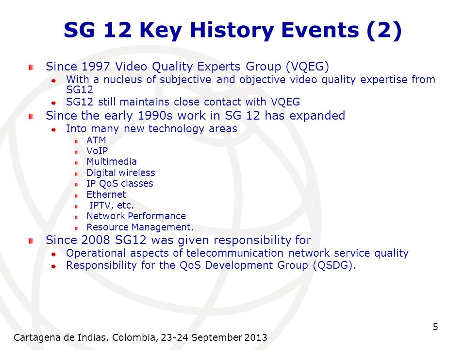 Cartagena de Indias, Colombia, 23-24 September 2013 5 SG 12 Key History Events (2) Since 1997 Video Quality Experts Group (VQEG) With a nucleus of subjective and objective video quality expertise from SG12 SG12 still maintains close contact with VQEG Since the early 1990s work in SG 12 has expanded Into many new technology areas ATM VoIP Multimedia Digital wireless IP QoS classes Ethernet IPTV, etc.