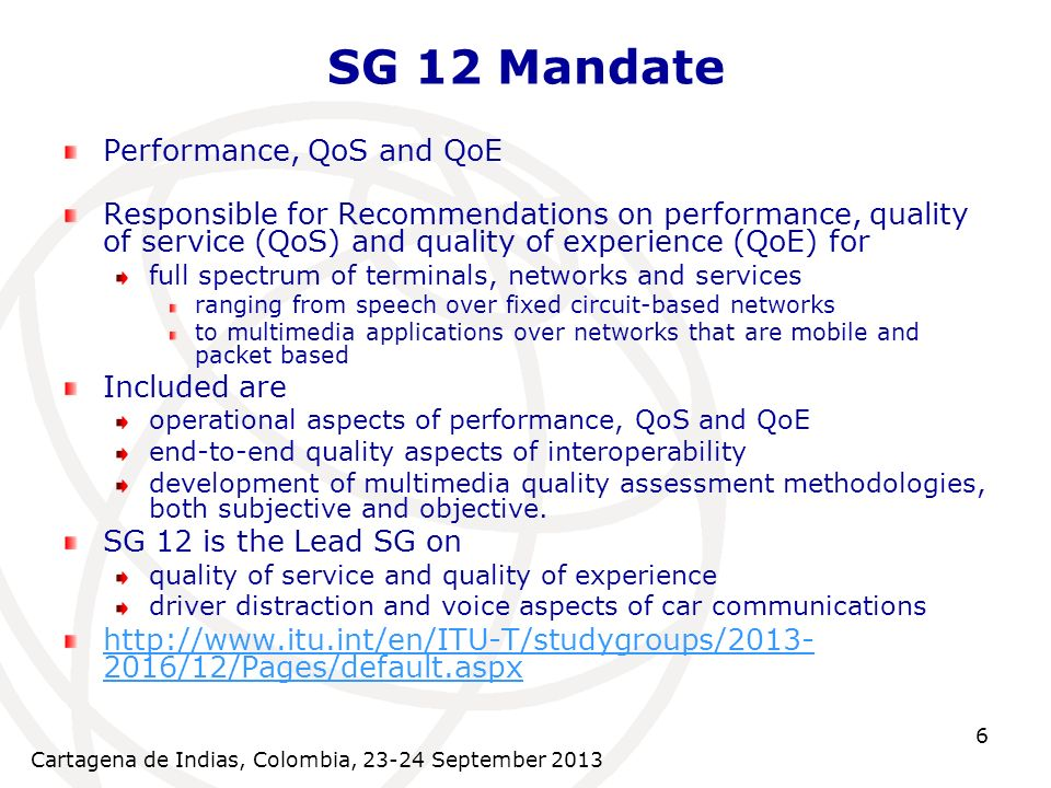 Cartagena de Indias, Colombia, 23-24 September 2013 6 SG 12 Mandate Performance, QoS and QoE Responsible for Recommendations on performance, quality o