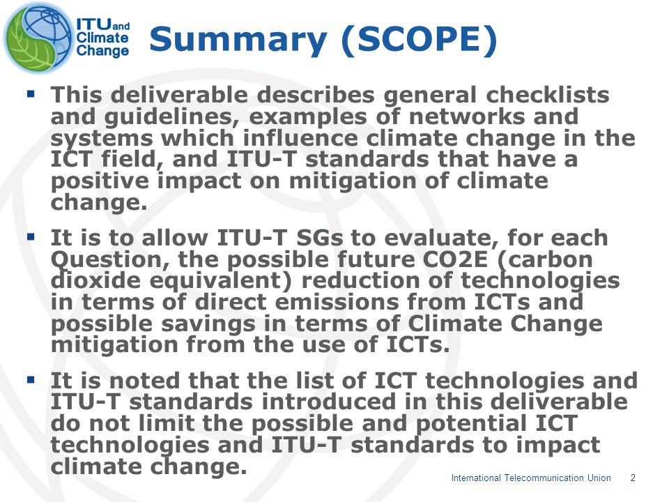 2 International Telecommunication Union Summary (SCOPE) This deliverable describes general checklists and guidelines, examples of networks and systems which influence climate change in the ICT field, and ITU-T standards that have a positive impact on mitigation of climate change.