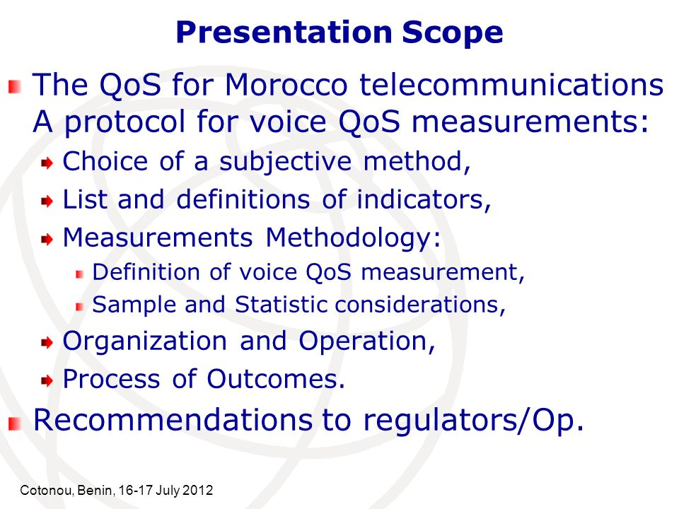 Cotonou, Benin, 16-17 July 2012 Presentation Scope The QoS for Morocco telecommunications A protocol for voice QoS measurements: Choice of a subjective method, List and definitions of indicators, Measurements Methodology: Definition of voice QoS measurement, Sample and Statistic considerations, Organization and Operation, Process of Outcomes.