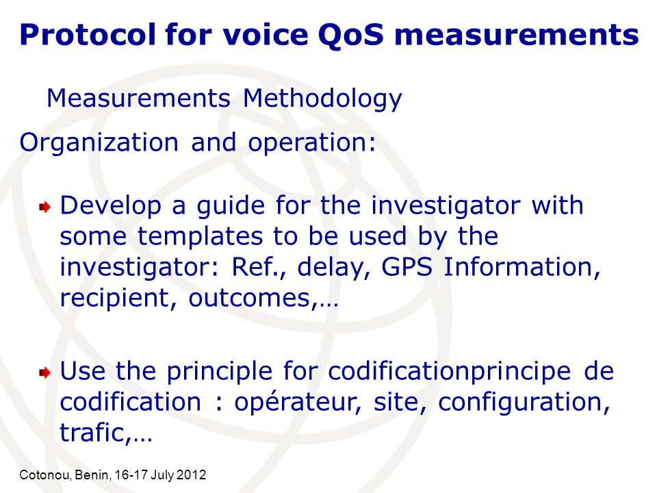 Cotonou, Benin, 16-17 July 2012 Protocol for voice QoS measurements Measurements Methodology Organization and operation: Develop a guide for the investigator with some templates to be used by the investigator: Ref., delay, GPS Information, recipient, outcomes,… Use the principle for codificationprincipe de codification : opérateur, site, configuration, trafic,…