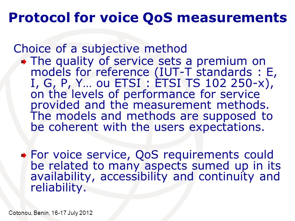 Cotonou, Benin, 16-17 July 2012 The quality of service sets a premium on models for reference (IUT-T standards : E, I, G, P, Y… ou ETSI : ETSI TS 102 250-x), on the levels of performance for service provided and the measurement methods.