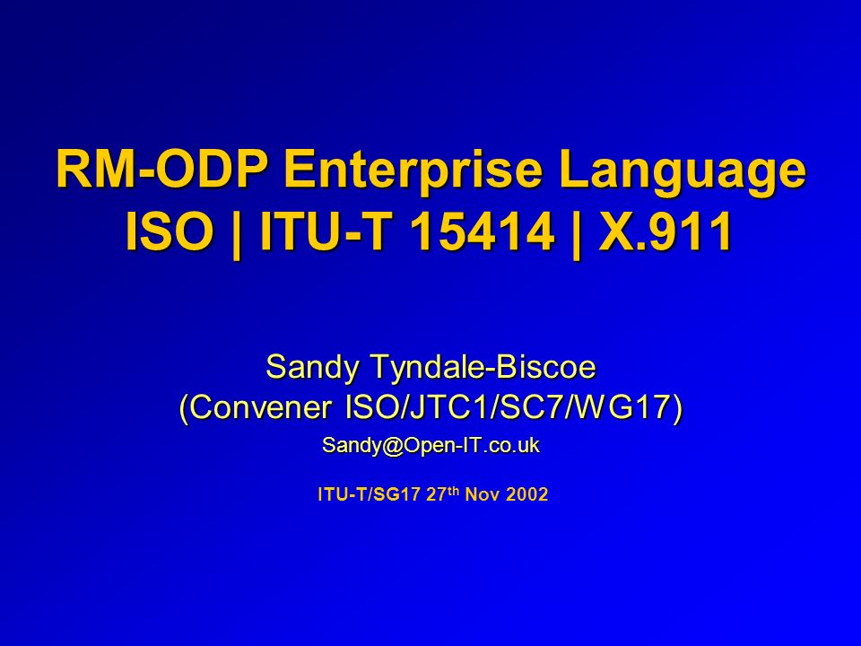 RM-ODP Enterprise Language ISO | ITU-T 15414 | X.911 Sandy Tyndale-Biscoe (Convener ISO/JTC1/SC7/WG17) Sandy@Open-IT.co.uk ITU-T/SG17 27 th Nov 2002