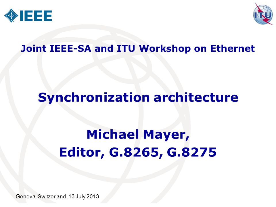 Summary Architecture recommendations are important Developed to provide an overall framework for how technology can be deployed in a network Provide a framework for controlled technology evolution Synchronization related architecture documents Provide controlled evolution of technology Ensure high degree of interoperability of different synchronization technologies Guidance for developing equipment recommendations to support telecom specific requirements Synchronization solutions must fit with packet traffic functions of NEs Strong linkage to Hypothetical Reference Model (HRM) development Provide guidance to other SDOs Geneva, Switzerland,13 July 2013 12