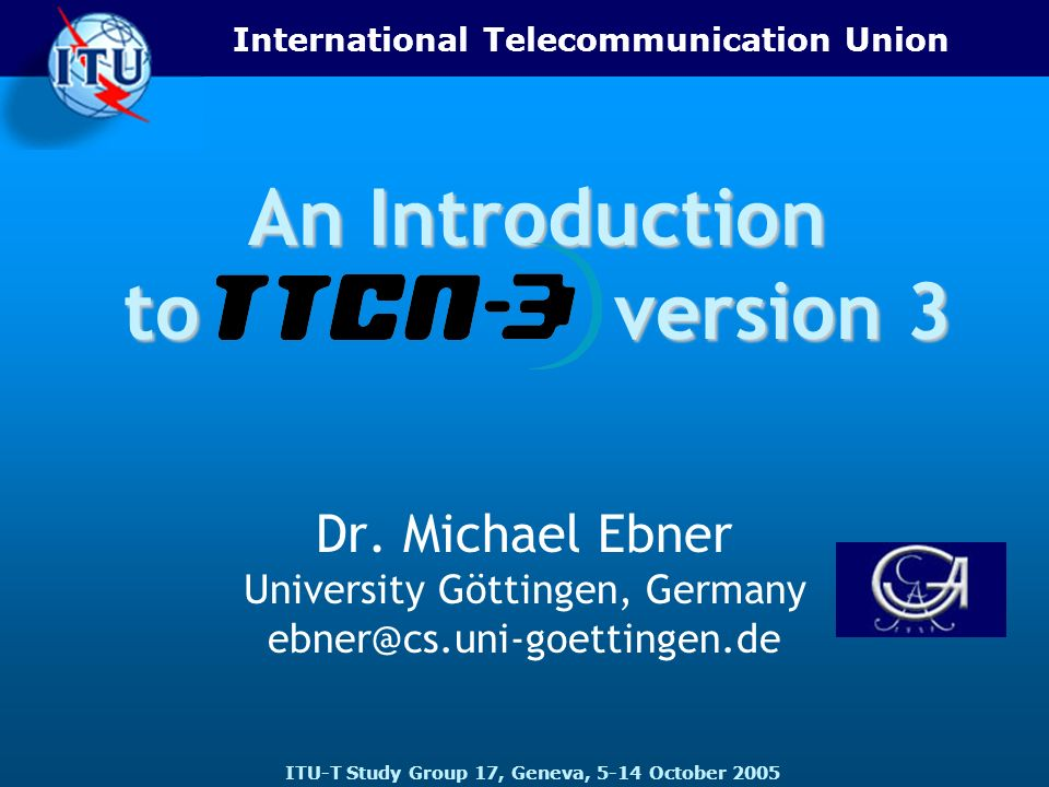 International Telecommunication Union ITU-T Study Group 17, Geneva, 5-14 October 2005 An Introduction to version 3 Dr. Michael Ebner University Göttin