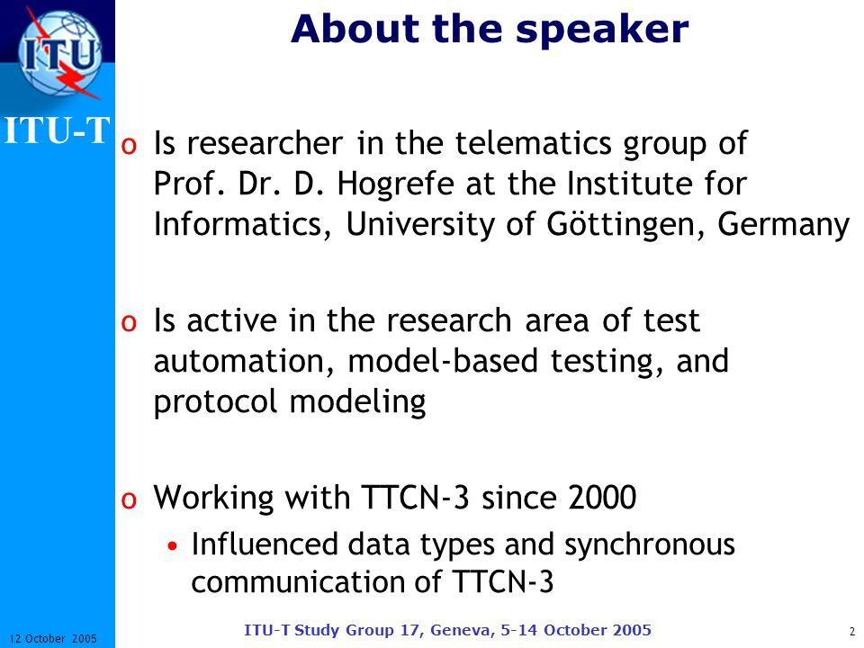 ITU-T ITU-T Study Group 17, Geneva, 5-14 October 2005 2 12 October 2005 About the speaker o Is researcher in the telematics group of Prof. Dr. D. Hogr