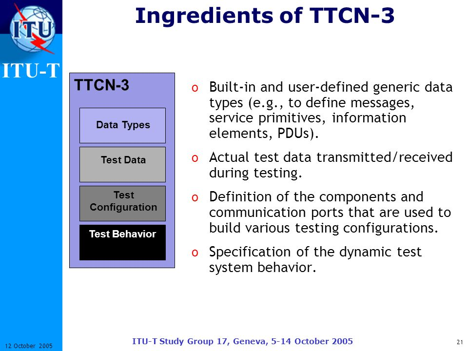 ITU-T ITU-T Study Group 17, Geneva, 5-14 October 2005 21 12 October 2005 Ingredients of TTCN-3 o Built-in and user-defined generic data types (e.g., t