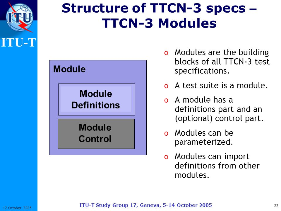 ITU-T ITU-T Study Group 17, Geneva, 5-14 October 2005 22 12 October 2005 Structure of TTCN-3 specs – TTCN-3 Modules o Modules are the building blocks