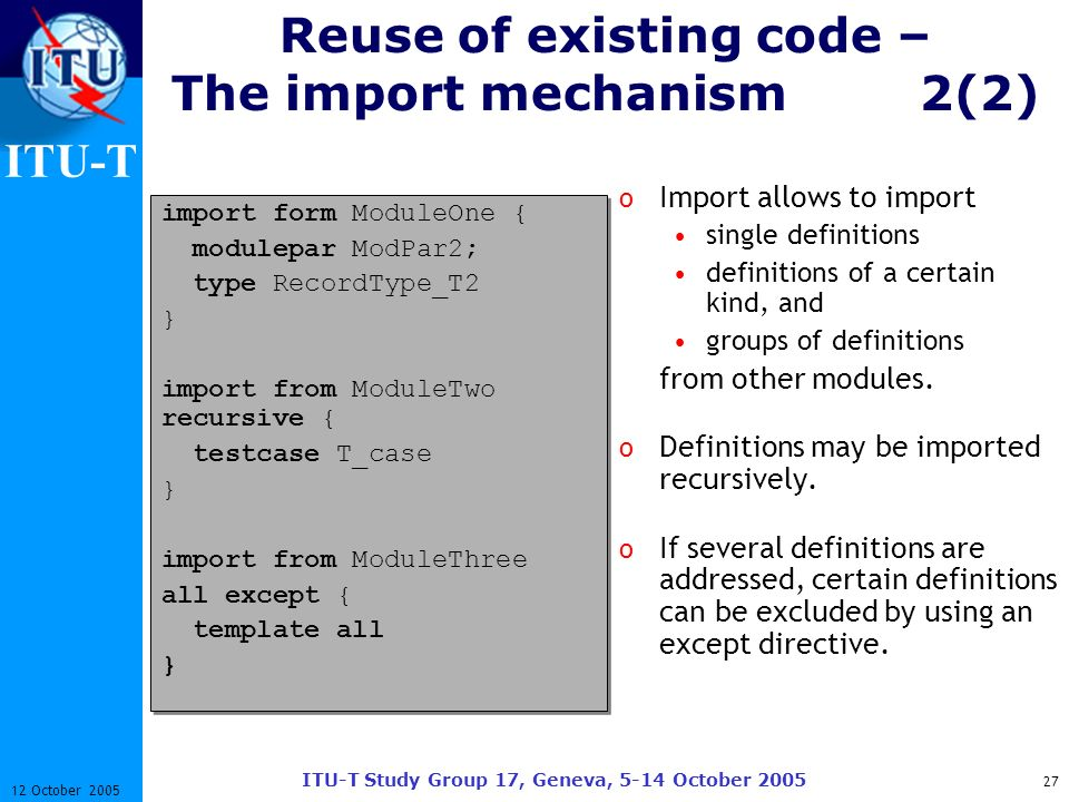 ITU-T ITU-T Study Group 17, Geneva, 5-14 October 2005 27 12 October 2005 Reuse of existing code – The import mechanism2(2) o Import allows to import s