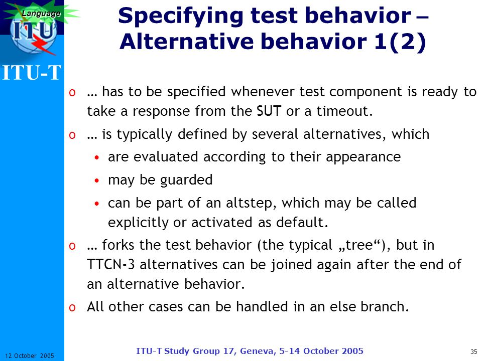 ITU-T ITU-T Study Group 17, Geneva, 5-14 October 2005 35 12 October 2005 Language Specifying test behavior – Alternative behavior 1(2) o … has to be s