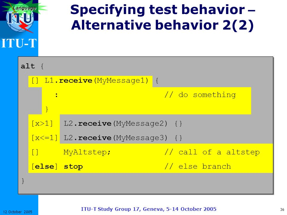 ITU-T ITU-T Study Group 17, Geneva, 5-14 October 2005 36 12 October 2005 Language Specifying test behavior – Alternative behavior 2(2) alt { [] L1.rec