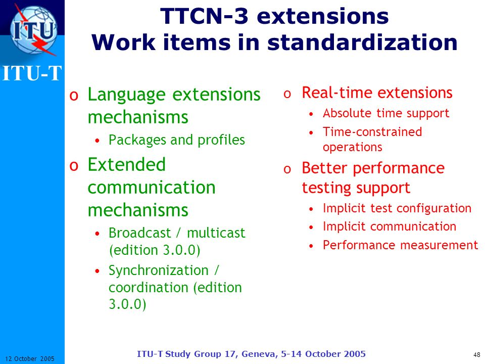 ITU-T ITU-T Study Group 17, Geneva, 5-14 October 2005 48 12 October 2005 TTCN-3 extensions Work items in standardization o Language extensions mechani