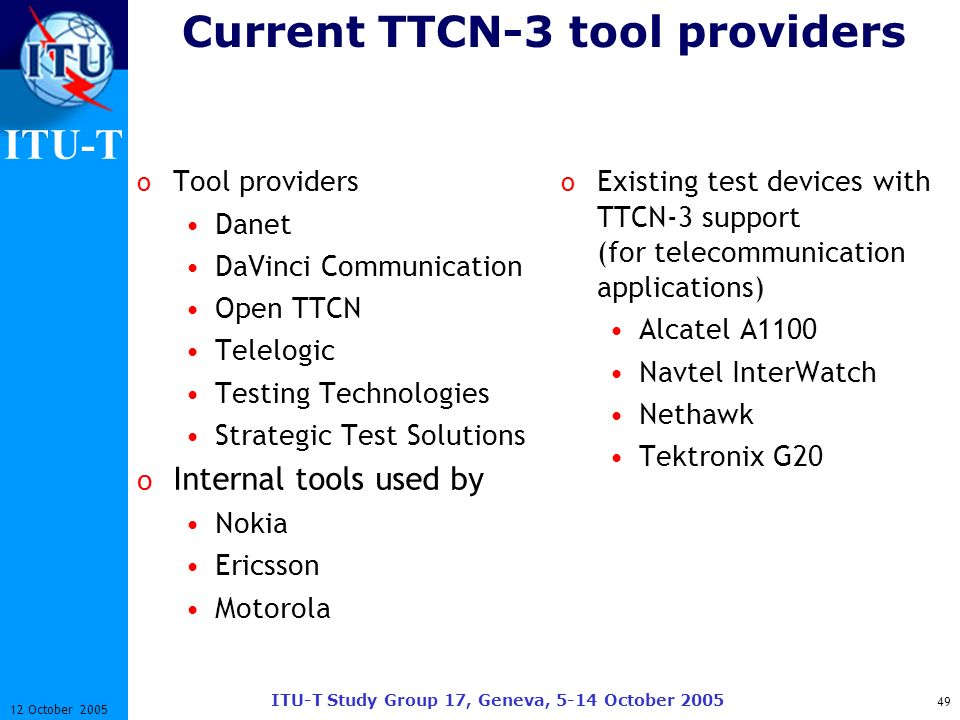 ITU-T ITU-T Study Group 17, Geneva, 5-14 October 2005 49 12 October 2005 Current TTCN-3 tool providers o Tool providers Danet DaVinci Communication Op