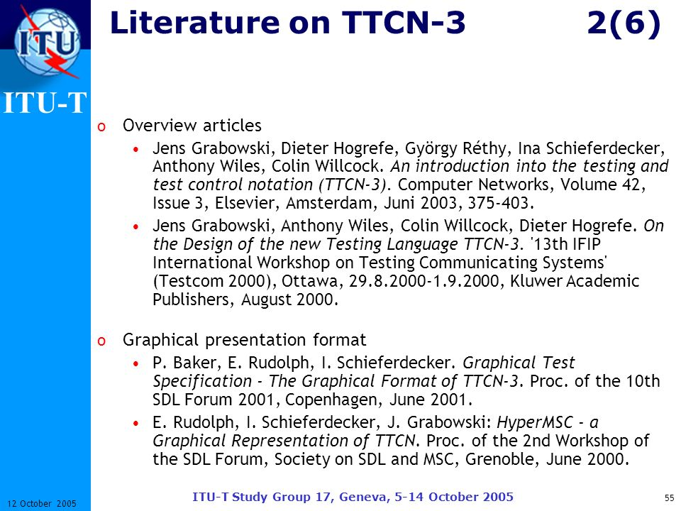 ITU-T ITU-T Study Group 17, Geneva, 5-14 October 2005 55 12 October 2005 Literature on TTCN-32(6) o Overview articles Jens Grabowski, Dieter Hogrefe,