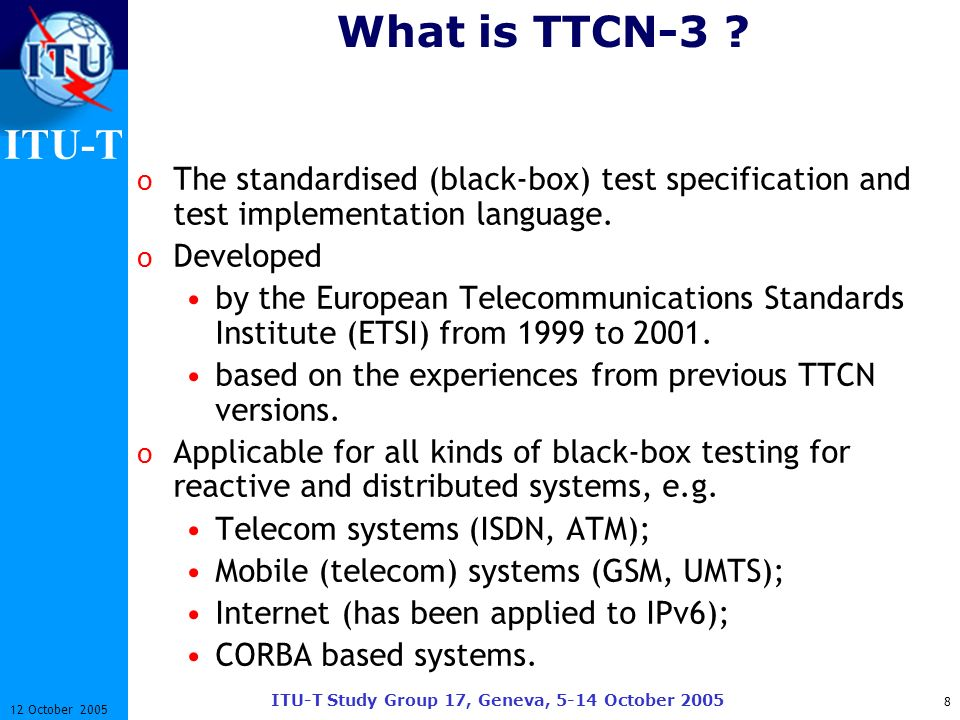 ITU-T ITU-T Study Group 17, Geneva, 5-14 October 2005 8 12 October 2005 What is TTCN-3 ? o The standardised (black-box) test specification and test im