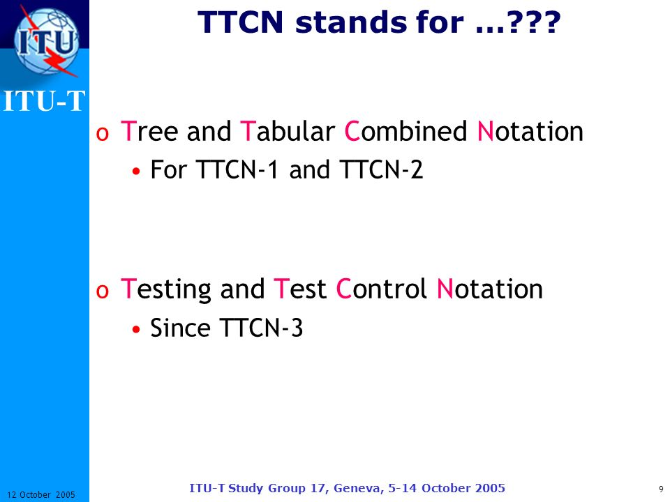 ITU-T ITU-T Study Group 17, Geneva, 5-14 October 2005 9 12 October 2005 TTCN stands for …??? o Tree and Tabular Combined Notation For TTCN-1 and TTCN-