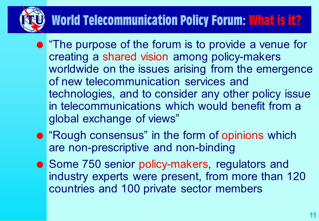 11 World Telecommunication Policy Forum: What is it? l The purpose of the forum is to provide a venue for creating a shared vision among policy-makers