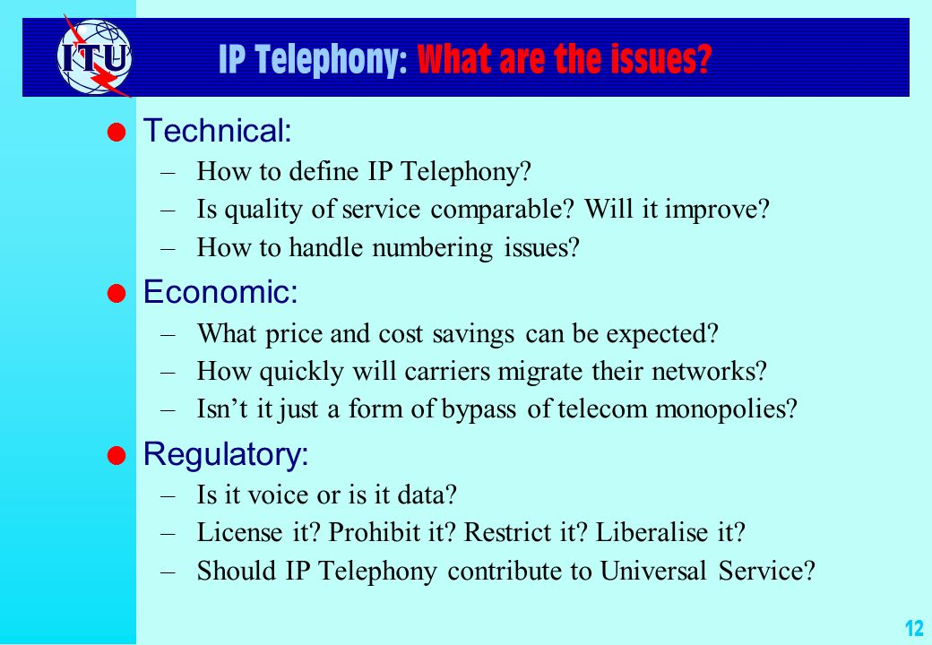 12 IP Telephony: What are the issues? l Technical: –How to define IP Telephony? –Is quality of service comparable? Will it improve? –How to handle num