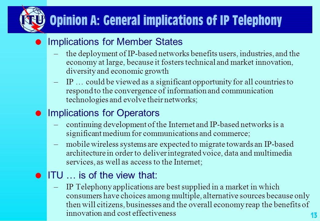 13 Opinion A: General implications of IP Telephony l Implications for Member States –the deployment of IP-based networks benefits users, industries, and the economy at large, because it fosters technical and market innovation, diversity and economic growth –IP … could be viewed as a significant opportunity for all countries to respond to the convergence of information and communication technologies and evolve their networks; l Implications for Operators –continuing development of the Internet and IP-based networks is a significant medium for communications and commerce; –mobile wireless systems are expected to migrate towards an IP-based architecture in order to deliver integrated voice, data and multimedia services, as well as access to the Internet; l ITU … is of the view that: –IP Telephony applications are best supplied in a market in which consumers have choices among multiple, alternative sources because only then will citizens, businesses and the overall economy reap the benefits of innovation and cost effectiveness